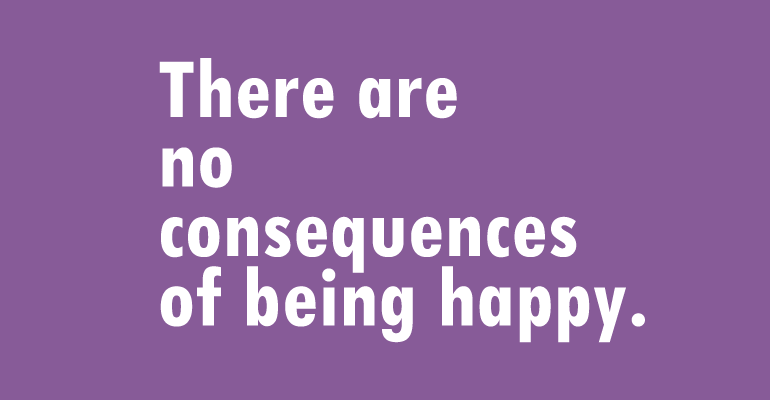 There are no consequences of being happy.