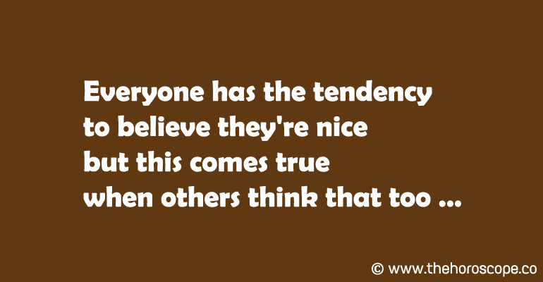 Everyone has the tendency to believe they're nice but this comes true when others think that too.