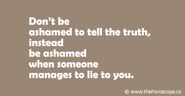 Don't be ashamed to tell the truth, instead be ashamed when someone manages to lie to you.