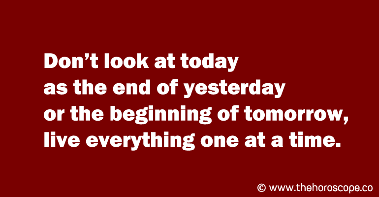 Don't look at today as the end of yesterday or the beginning of tomorrow, live everything one at a time.