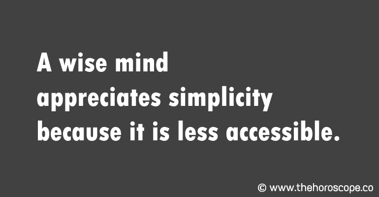 A wise mind appreciates simplicity because it is less accessible.