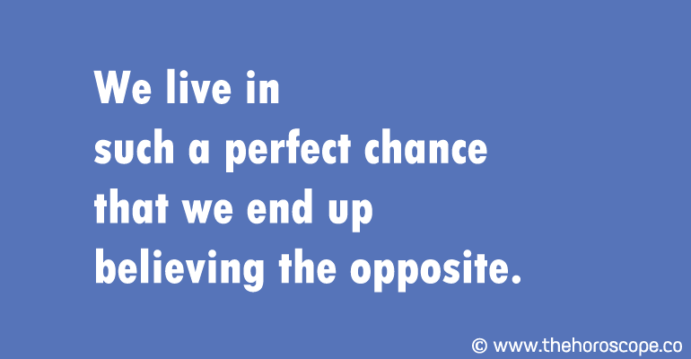 We live in such a perfect chance that we end up believing the opposite.
