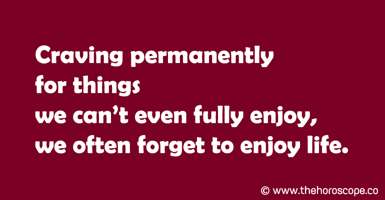 Craving permanently for things we can't even fully enjoy, we often forget to enjoy life.