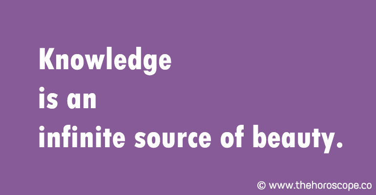 Knowledge is an infinite source of beauty.