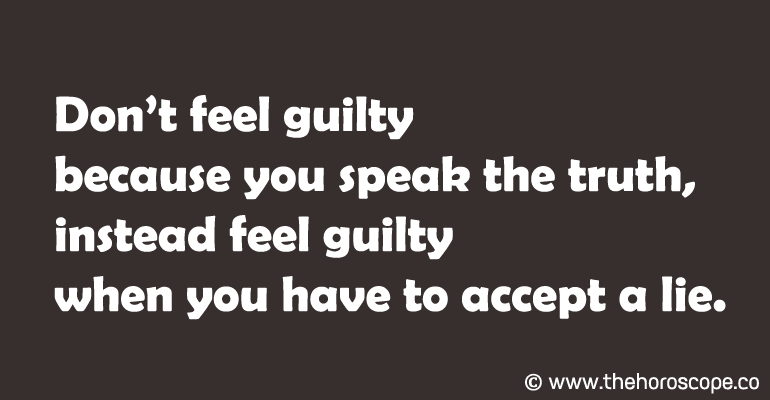 Don't feel guilty because you speak the truth, instead feel guilty when you have to accept a lie.