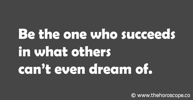 Be the one who succeeds in what others can't even dream of.