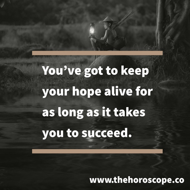You've got to keep your hope alive for as long as it takes you to succeed.