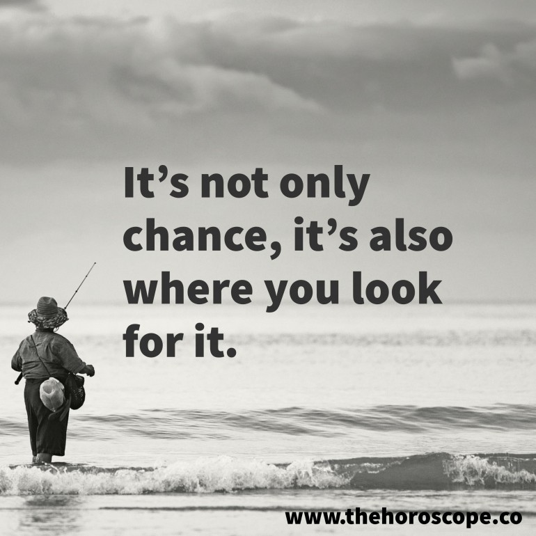 It's not only chance, it's also where you look for it.