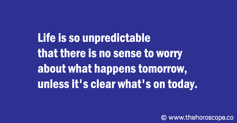 Life is so unpredictable that there is no sense to worry about what happens tomorrow, unless it's clear what's on today.