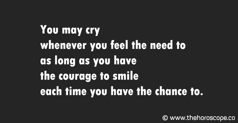 You may cry whenever you feel the need to as long as you have the courage to smile each time you have the chance to.