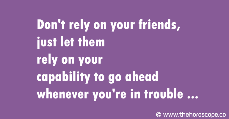 Don't rely on your friends, just let them rely on your capability to go ahead whenever you're in trouble.