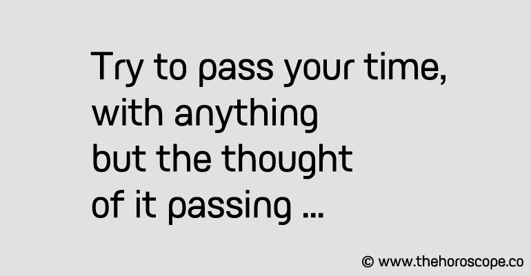 Try to pass your time, with anything but the thought of it passing.