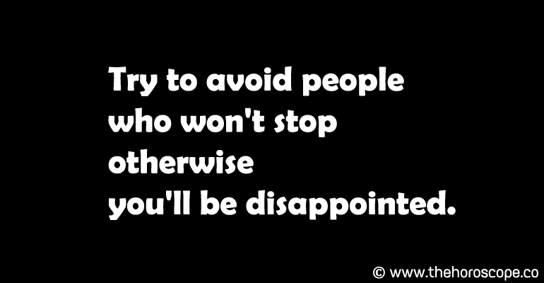 Try to avoid people who won't stop otherwise you'll be disappointed.