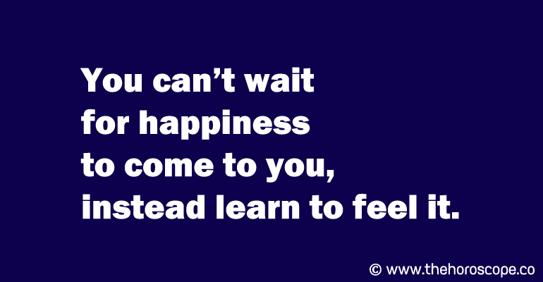 You can't wait for happiness to come to you, instead learn to feel it.