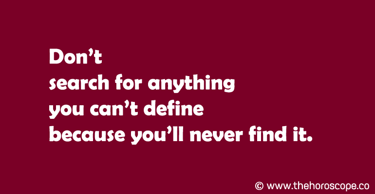 Don't search for anything you can't define because you'll never find it.