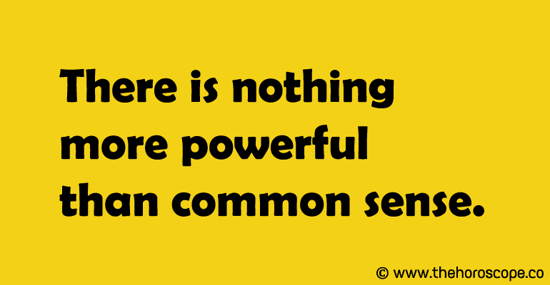 There is nothing more powerful than common sense.