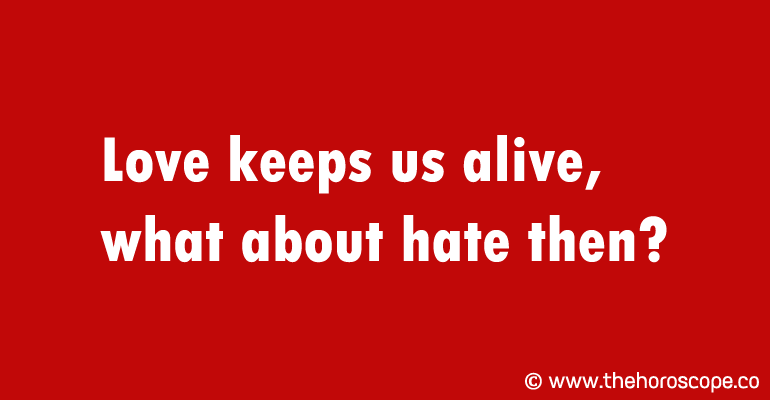 Love keeps us alive, what about hate then?