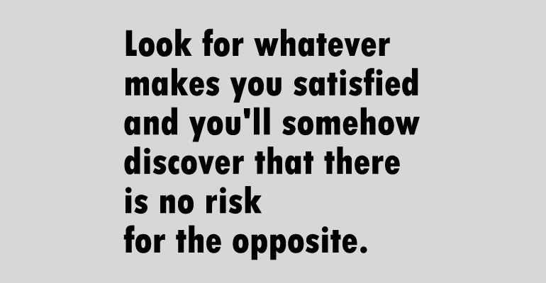 Look for whatever makes you satisfied and you'll some how discover that there is no risk for the opposite.