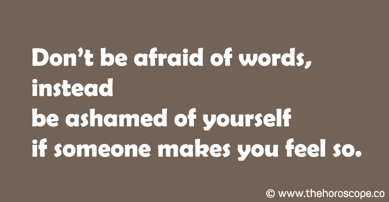 Don't be afraid of words, instead be ashamed of yourself if someone makes you feel so.