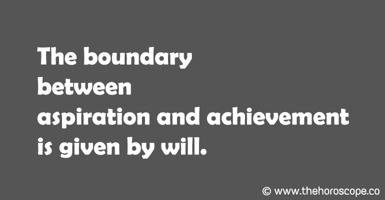 The boundary between aspiration and achievement is given by will.