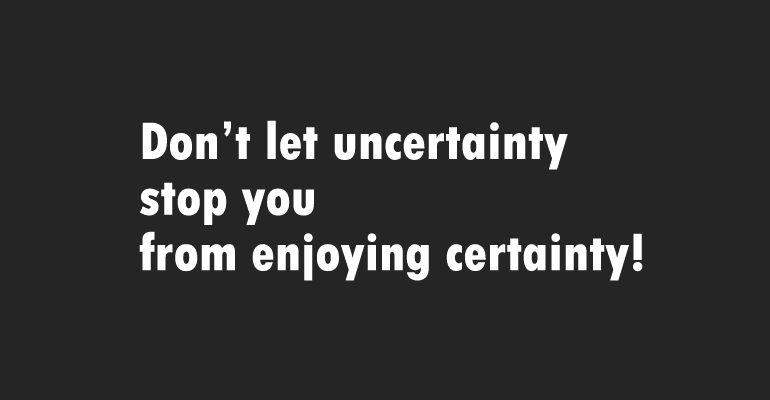Don't let uncertainty stop you from enjoying certainty!