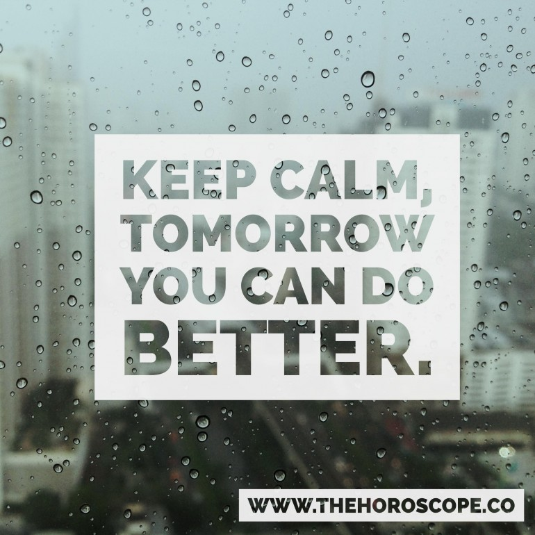 Keep calm, tomorrow you can do better.
