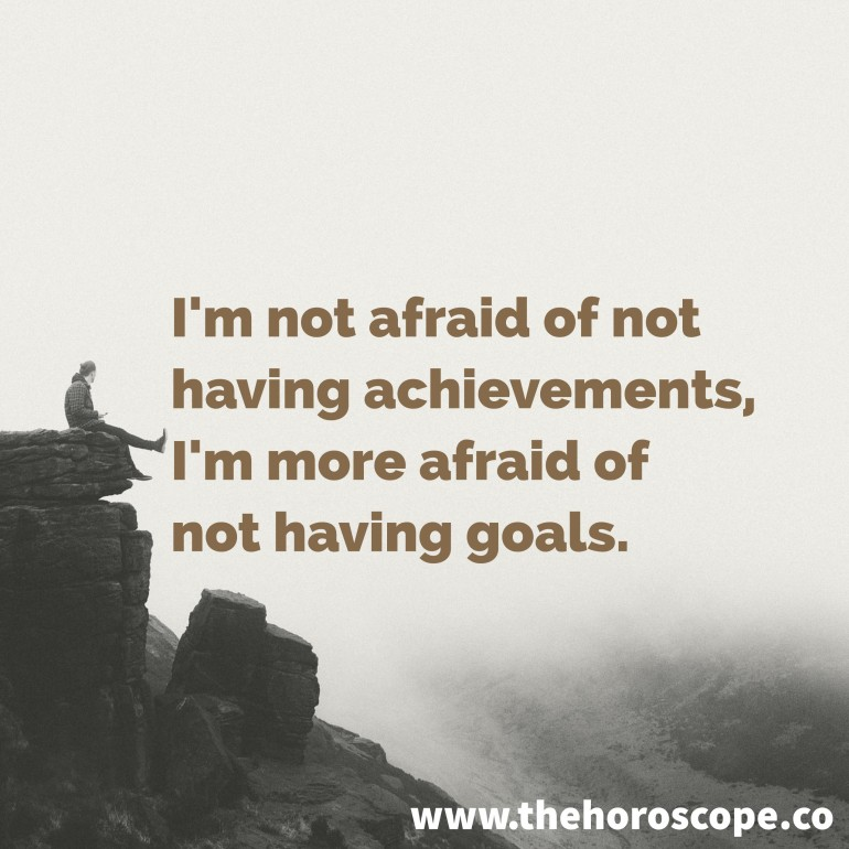 I'm not afraid of not having achievements, I'm more afraid of not having goals.