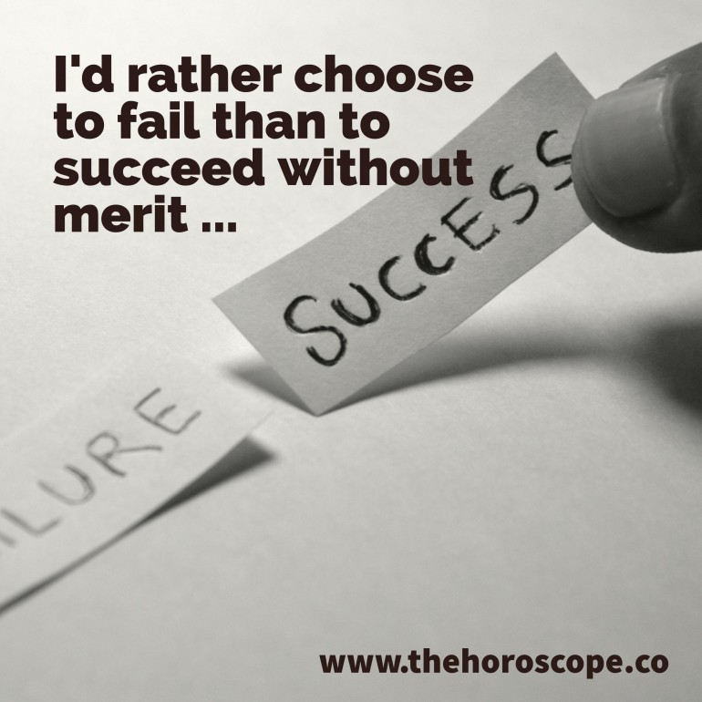 I'd rather choose to fail than to succeed without merit.