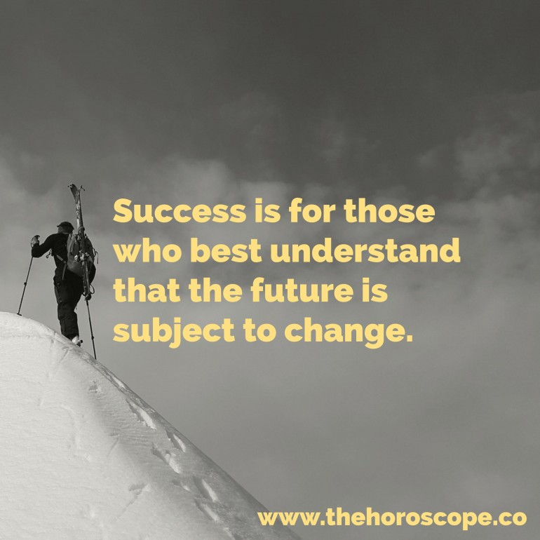 Success is for those who best understand that the future is subject to change.