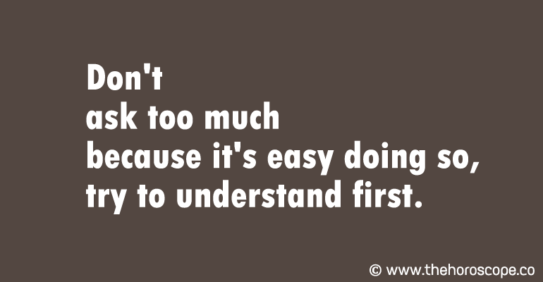 Don't ask too much because it's easy doing so, try to understand first.