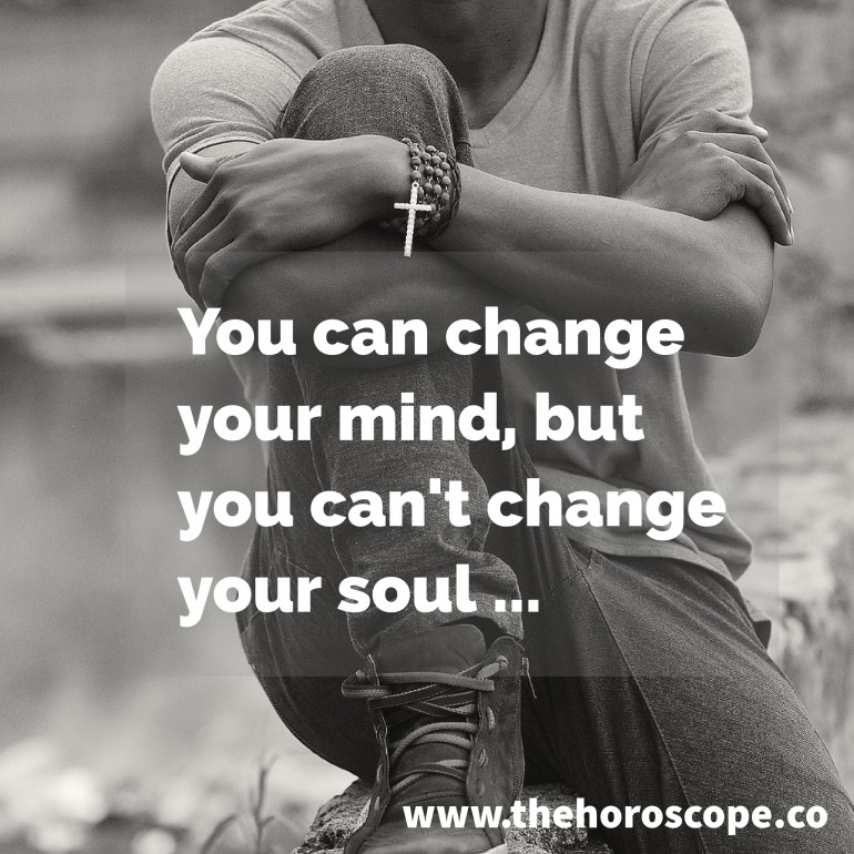 You can change your mind, but you can't change your soul.