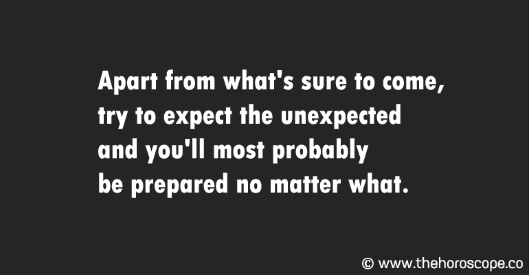 Apart from what's sure to come, try to expect the unexpected and you'll most probably be prepared no matter what.