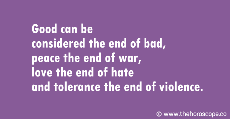 Good can be considered the end of bad, peace the end of war, love the end of hate and tolerance the end of violence.