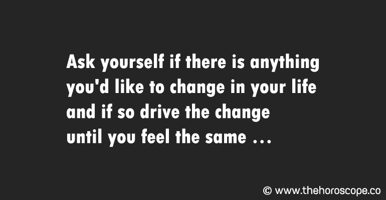 Ask yourself if there is anything you'd like to change in your life and if so drive the change until you feel the same.